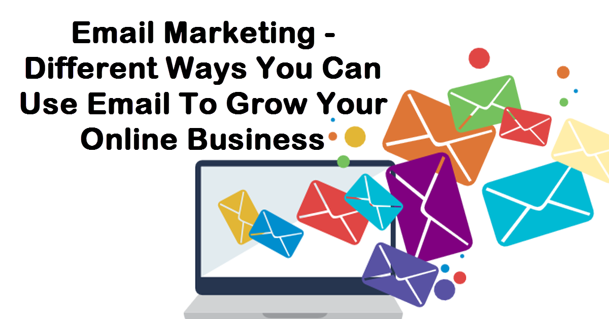 Email Marketing – Different Ways You Can Use Email To Grow Your Online Business